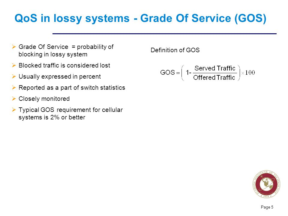 Florida Institute of technologies Page 5 QoS in lossy systems - Grade Of Service (GOS)  Grade Of Service = probability of blocking in lossy system  Blocked traffic is considered lost  Usually expressed in percent  Reported as a part of switch statistics  Closely monitored  Typical GOS requirement for cellular systems is 2% or better Definition of GOS