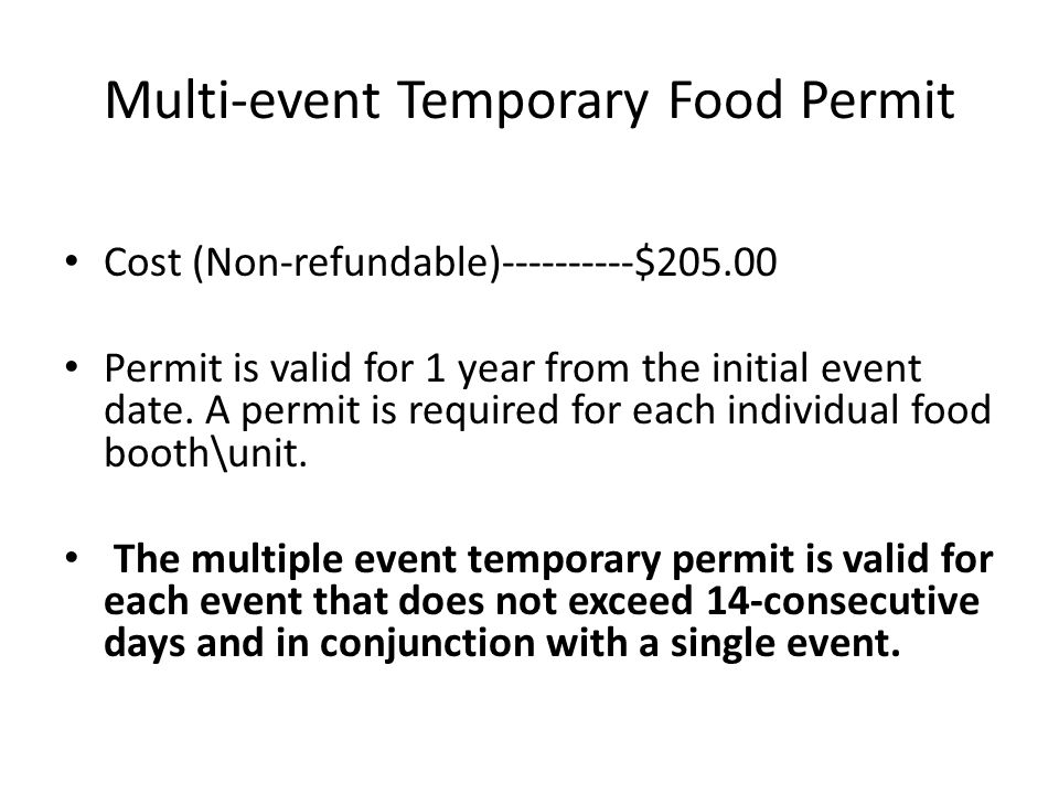 Single Event Temporary Food Permit Cost (Non-refundable)-------$35.00* 1 st Day $15.00 Per additional day $70.00 Late Fee Permit is valid for 14 conse