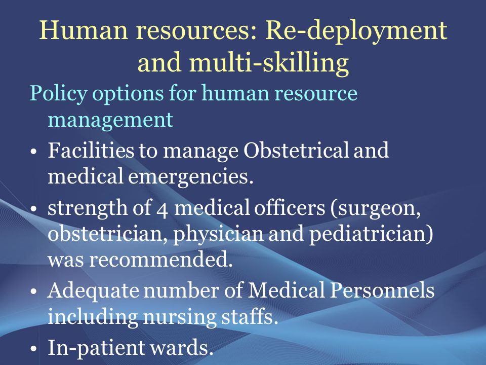 Human resources: Re-deployment and multi-skilling Policy options for human resource management Facilities to manage Obstetrical and medical emergencies.