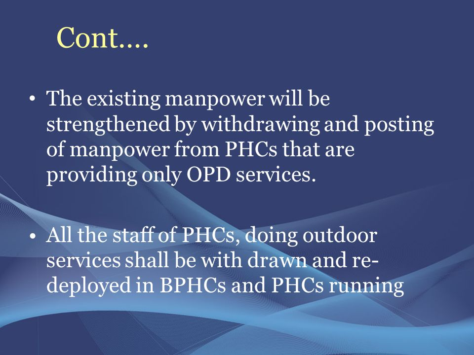 Cont…. The existing manpower will be strengthened by withdrawing and posting of manpower from PHCs that are providing only OPD services. All the staff