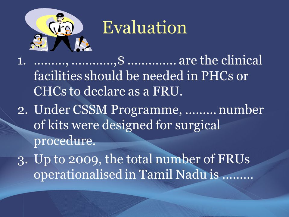 Evaluation 1.………, …………,$ ………….. are the clinical facilities should be needed in PHCs or CHCs to declare as a FRU. 2.Under CSSM Programme, ……… number o