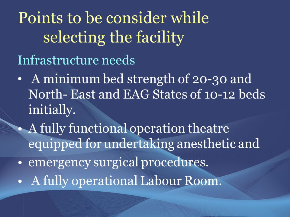 Points to be consider while selecting the facility Infrastructure needs A minimum bed strength of 20-30 and North- East and EAG States of 10-12 beds initially.