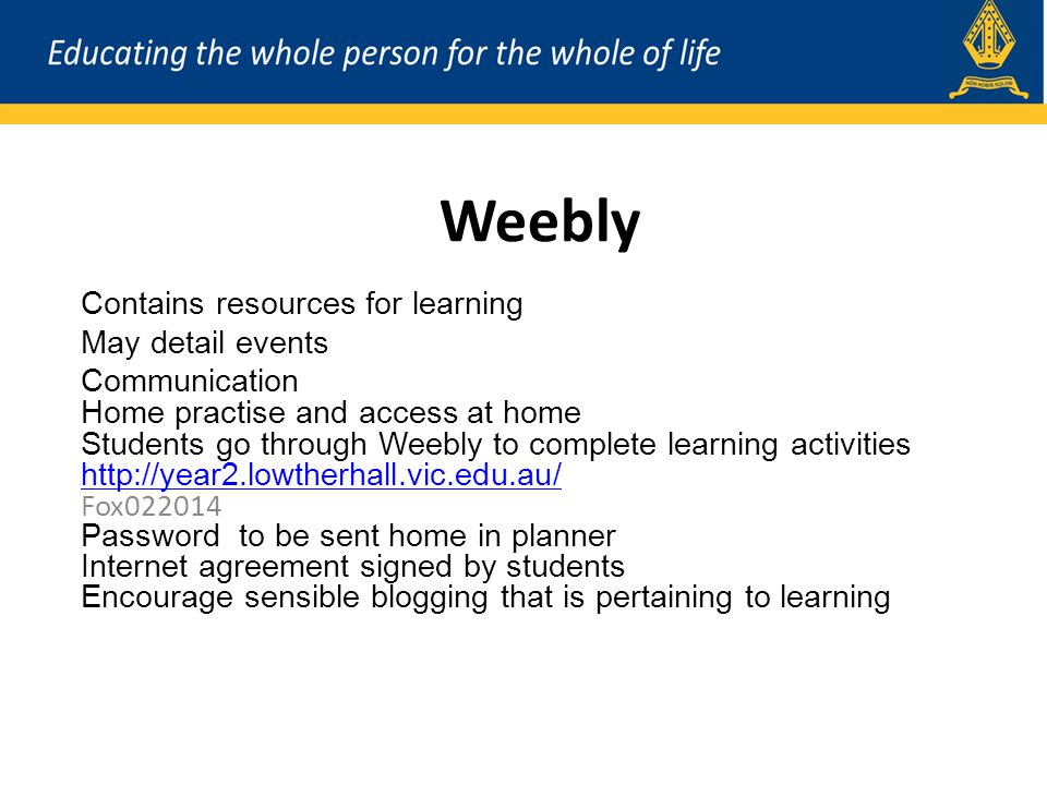 Weebly Contains resources for learning May detail events Communication Home practise and access at home Students go through Weebly to complete learning activities http://year2.lowtherhall.vic.edu.au/ Fox022014 Password to be sent home in planner Internet agreement signed by students Encourage sensible blogging that is pertaining to learning
