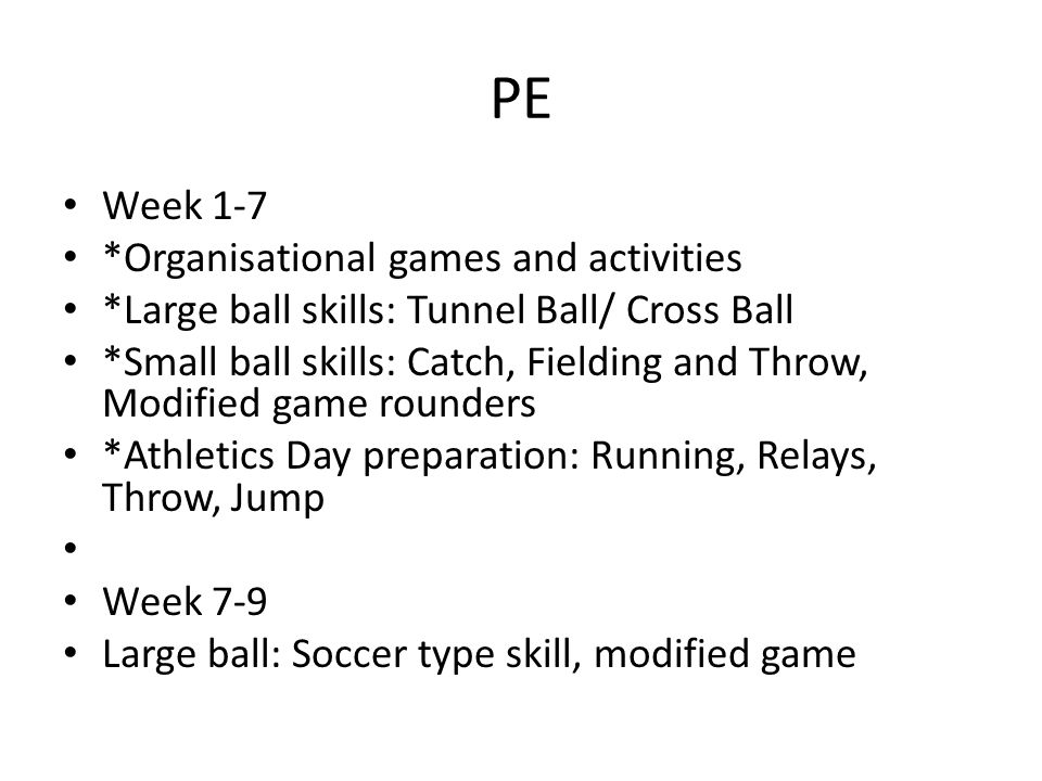 PE Week 1-7 *Organisational games and activities *Large ball skills: Tunnel Ball/ Cross Ball *Small ball skills: Catch, Fielding and Throw, Modified game rounders *Athletics Day preparation: Running, Relays, Throw, Jump Week 7-9 Large ball: Soccer type skill, modified game