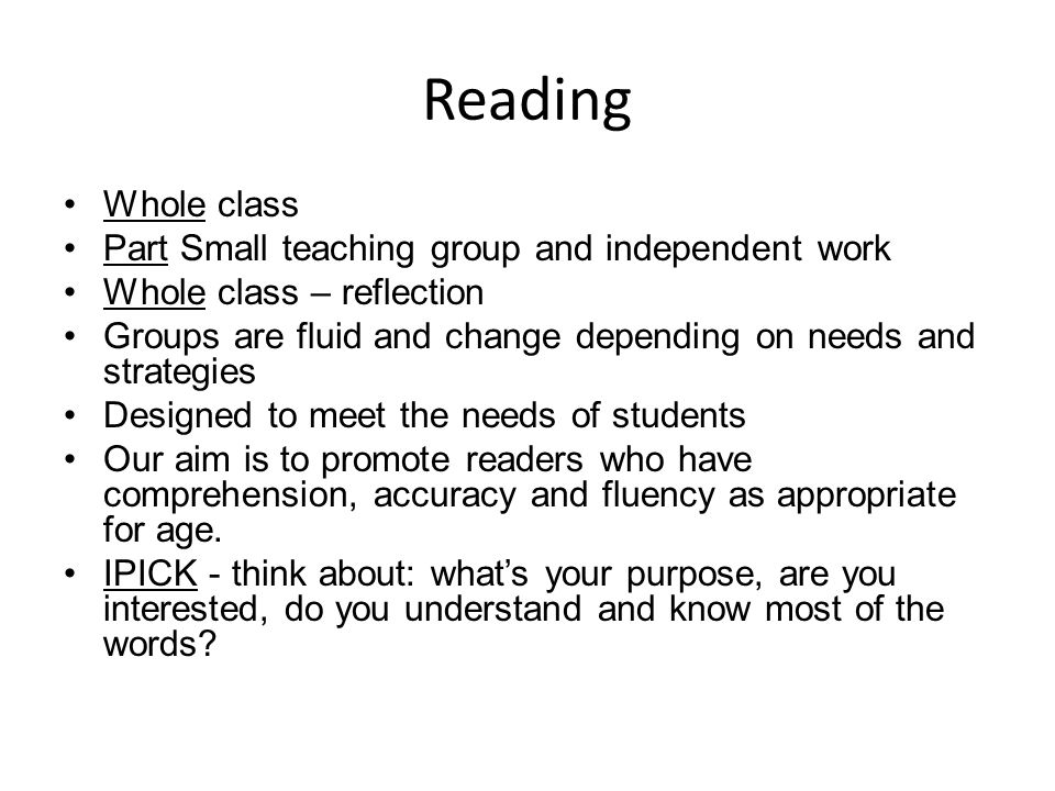 Reading Whole class Part Small teaching group and independent work Whole class – reflection Groups are fluid and change depending on needs and strategies Designed to meet the needs of students Our aim is to promote readers who have comprehension, accuracy and fluency as appropriate for age.