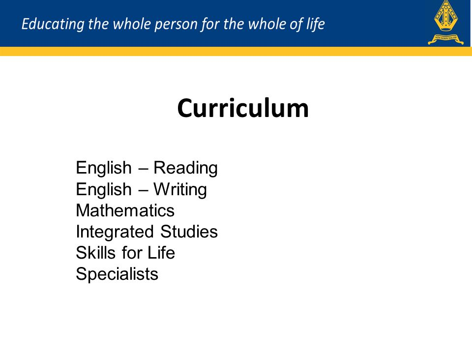 Curriculum English – Reading English – Writing Mathematics Integrated Studies Skills for Life Specialists