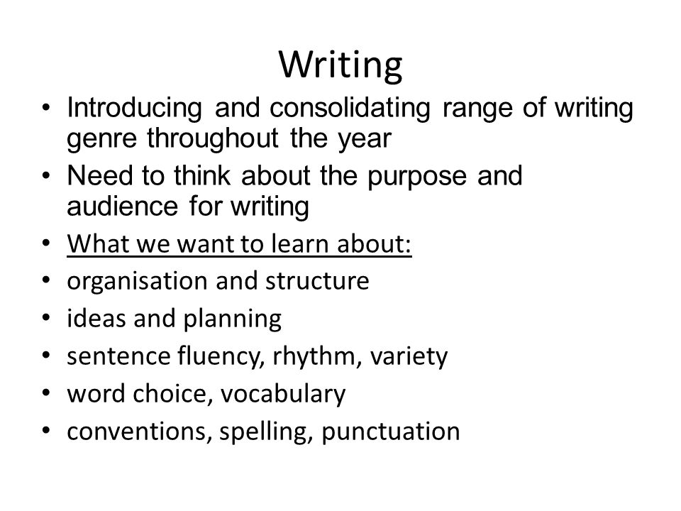 Writing Introducing and consolidating range of writing genre throughout the year Need to think about the purpose and audience for writing What we want to learn about: organisation and structure ideas and planning sentence fluency, rhythm, variety word choice, vocabulary conventions, spelling, punctuation