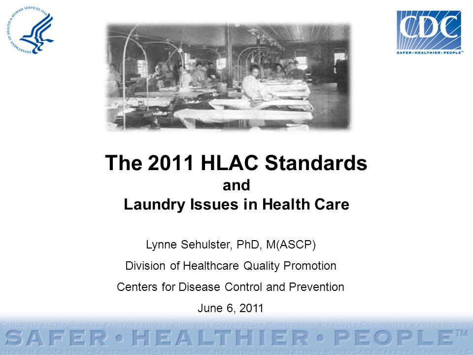The 2011 HLAC Standards and Laundry Issues in Health Care Lynne Sehulster, PhD, M(ASCP) Division of Healthcare Quality Promotion Centers for Disease C