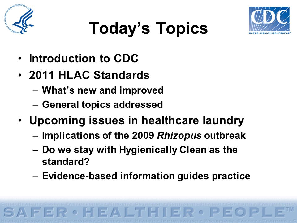 Today's Topics Introduction to CDC 2011 HLAC Standards –What's new and improved –General topics addressed Upcoming issues in healthcare laundry –Impli