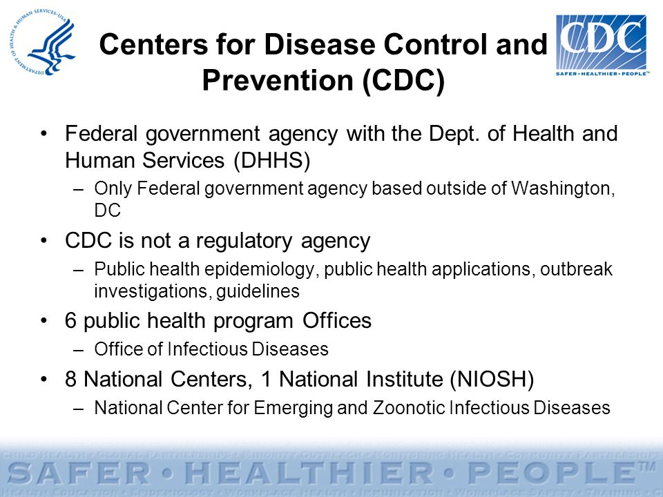 Centers for Disease Control and Prevention (CDC) Federal government agency with the Dept. of Health and Human Services (DHHS) –Only Federal government
