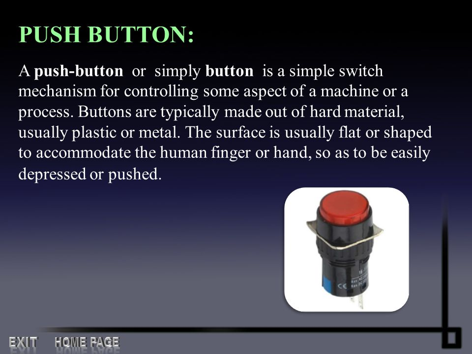 PUSH BUTTON: A push-button or simply button is a simple switch mechanism for controlling some aspect of a machine or a process. Buttons are typically