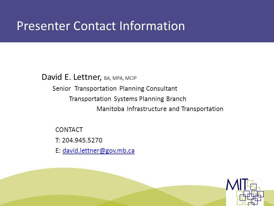 Presenter Contact Information David E. Lettner, BA, MPA, MCIP Senior Transportation Planning Consultant Transportation Systems Planning Branch Manitob