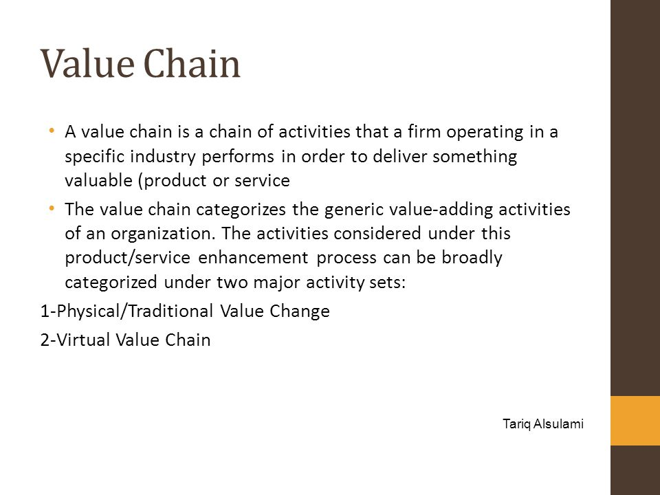 Value Chain A value chain is a chain of activities that a firm operating in a specific industry performs in order to deliver something valuable (product or service The value chain categorizes the generic value-adding activities of an organization.