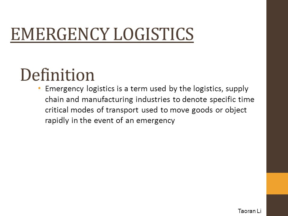 Definition Emergency logistics is a term used by the logistics, supply chain and manufacturing industries to denote specific time critical modes of transport used to move goods or object rapidly in the event of an emergency Taoran Li EMERGENCY LOGISTICS