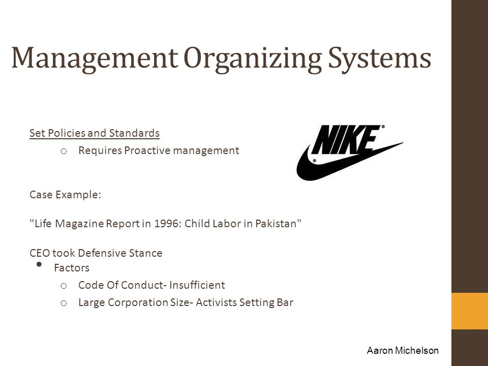 Management Organizing Systems Set Policies and Standards o Requires Proactive management Case Example: Life Magazine Report in 1996: Child Labor in Pakistan CEO took Defensive Stance Factors o Code Of Conduct- Insufficient o Large Corporation Size- Activists Setting Bar Aaron Michelson