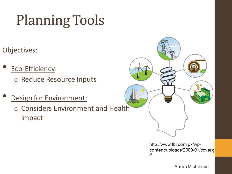 Planning Tools Objectives: Eco-Efficiency: o Reduce Resource Inputs Design for Environment: o Considers Environment and Health impact http://www.tbl.com.pk/wp- content/uploads/2009/01/cover.g if Aaron Michelson