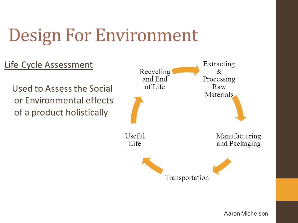 Design For Environment Life Cycle Assessment Used to Assess the Social or Environmental effects of a product holistically Aaron Michelson Extracting & Processing Raw Materials Manufacturing and Packaging Transportation Useful Life Recycling and End of Life