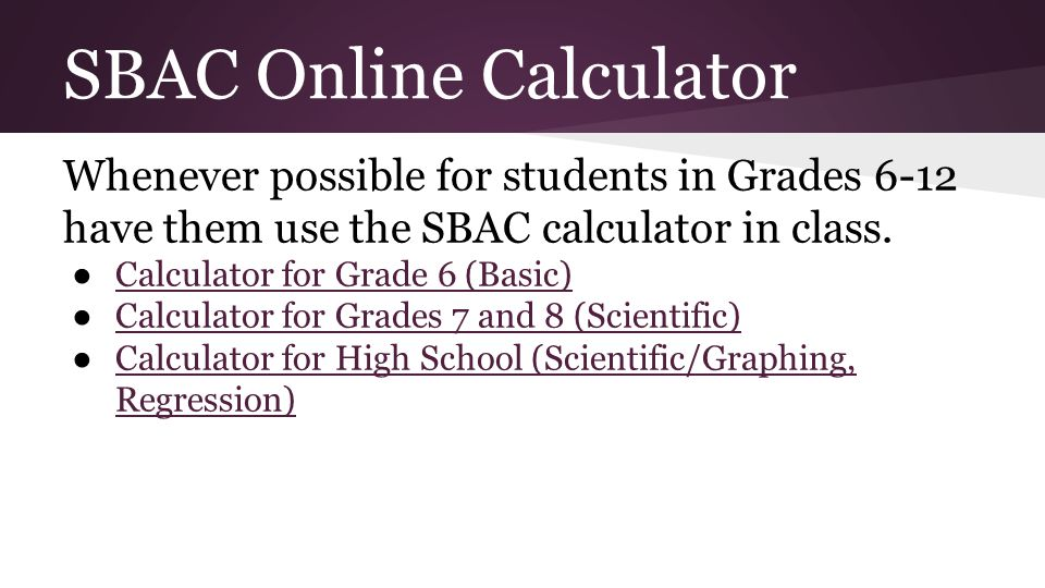 SBAC Online Calculator Whenever possible for students in Grades 6-12 have them use the SBAC calculator in class.