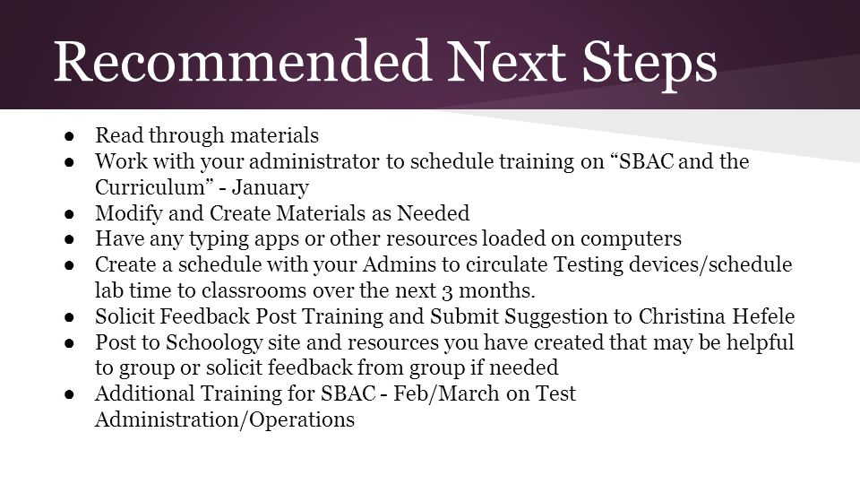 "Recommended Next Steps ● Read through materials ● Work with your administrator to schedule training on ""SBAC and the Curriculum"" - January ● Modify an"
