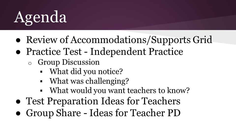 Agenda ● Review of Accommodations/Supports Grid ● Practice Test - Independent Practice o Group Discussion  What did you notice?  What was challengin