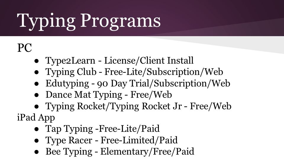 Typing Programs PC ● Type2Learn - License/Client Install ● Typing Club - Free-Lite/Subscription/Web ● Edutyping - 90 Day Trial/Subscription/Web ● Dance Mat Typing - Free/Web ● Typing Rocket/Typing Rocket Jr - Free/Web iPad App ● Tap Typing -Free-Lite/Paid ● Type Racer - Free-Limited/Paid ● Bee Typing - Elementary/Free/Paid