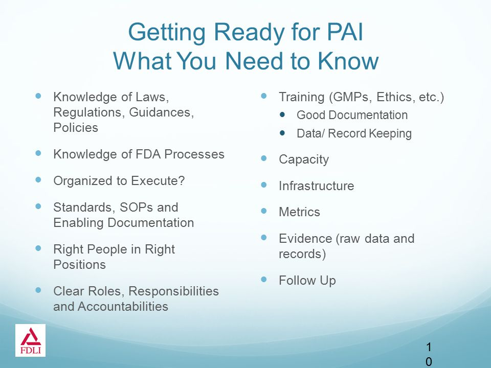 Getting Ready for PAI What You Need to Know Knowledge of Laws, Regulations, Guidances, Policies Knowledge of FDA Processes Organized to Execute.