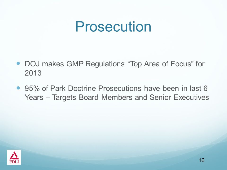 Prosecution DOJ makes GMP Regulations Top Area of Focus for 2013 95% of Park Doctrine Prosecutions have been in last 6 Years – Targets Board Members and Senior Executives 16