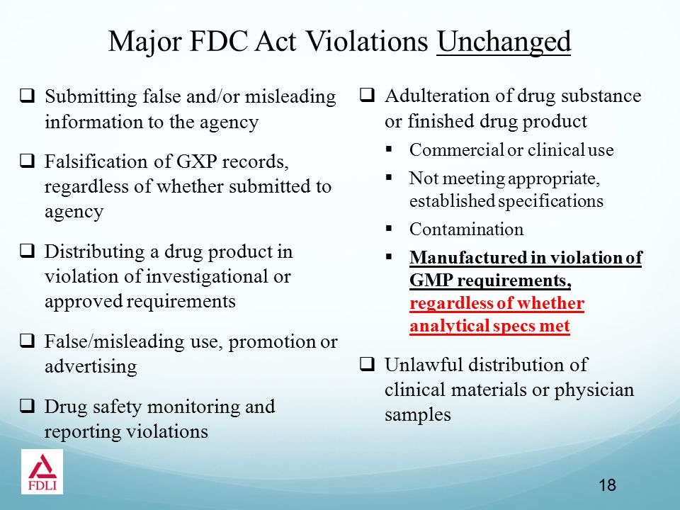 Major FDC Act Violations Unchanged  Submitting false and/or misleading information to the agency  Falsification of GXP records, regardless of whether submitted to agency  Distributing a drug product in violation of investigational or approved requirements  False/misleading use, promotion or advertising  Drug safety monitoring and reporting violations  Adulteration of drug substance or finished drug product  Commercial or clinical use  Not meeting appropriate, established specifications  Contamination  Manufactured in violation of GMP requirements, regardless of whether analytical specs met  Unlawful distribution of clinical materials or physician samples 18