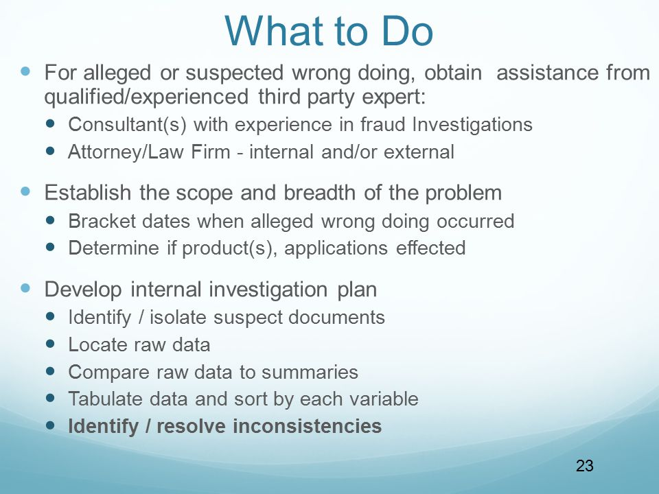 What to Do For alleged or suspected wrong doing, obtain assistance from qualified/experienced third party expert: Consultant(s) with experience in fraud Investigations Attorney/Law Firm - internal and/or external Establish the scope and breadth of the problem Bracket dates when alleged wrong doing occurred Determine if product(s), applications effected Develop internal investigation plan Identify / isolate suspect documents Locate raw data Compare raw data to summaries Tabulate data and sort by each variable Identify / resolve inconsistencies 23