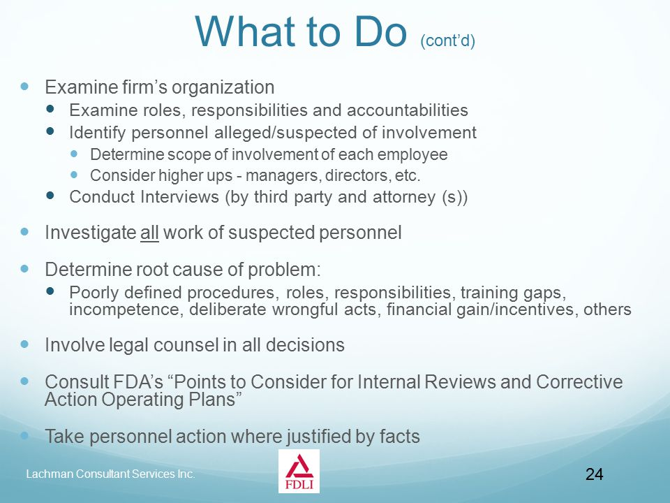 What to Do (cont'd) Examine firm's organization Examine roles, responsibilities and accountabilities Identify personnel alleged/suspected of involvement Determine scope of involvement of each employee Consider higher ups - managers, directors, etc.