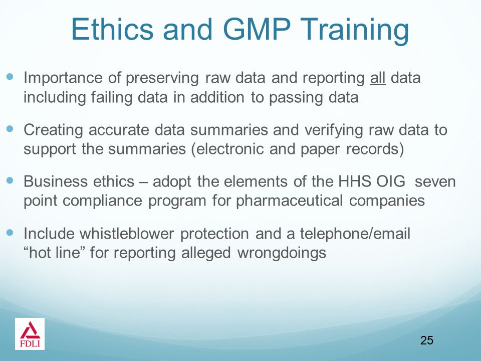 Ethics and GMP Training Importance of preserving raw data and reporting all data including failing data in addition to passing data Creating accurate data summaries and verifying raw data to support the summaries (electronic and paper records) Business ethics – adopt the elements of the HHS OIG seven point compliance program for pharmaceutical companies Include whistleblower protection and a telephone/email hot line for reporting alleged wrongdoings 25