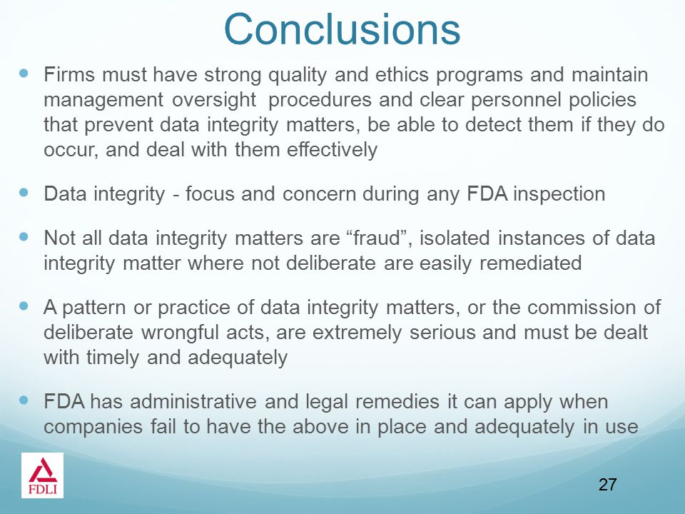 Conclusions Firms must have strong quality and ethics programs and maintain management oversight procedures and clear personnel policies that prevent data integrity matters, be able to detect them if they do occur, and deal with them effectively Data integrity - focus and concern during any FDA inspection Not all data integrity matters are fraud , isolated instances of data integrity matter where not deliberate are easily remediated A pattern or practice of data integrity matters, or the commission of deliberate wrongful acts, are extremely serious and must be dealt with timely and adequately FDA has administrative and legal remedies it can apply when companies fail to have the above in place and adequately in use 27