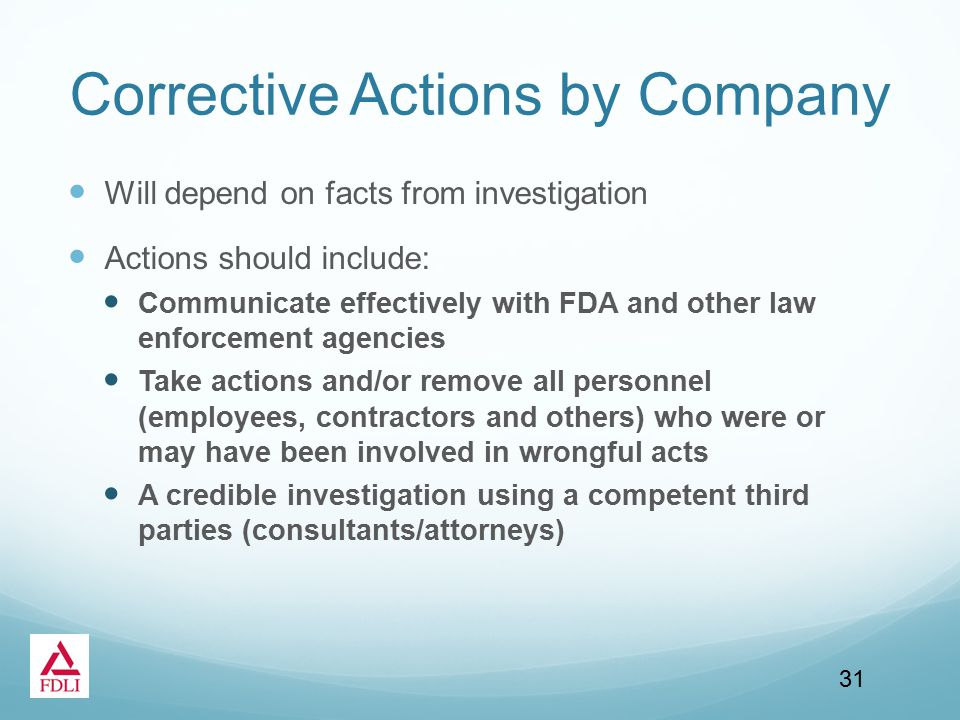 Corrective Actions by Company Will depend on facts from investigation Actions should include: Communicate effectively with FDA and other law enforcement agencies Take actions and/or remove all personnel (employees, contractors and others) who were or may have been involved in wrongful acts A credible investigation using a competent third parties (consultants/attorneys) 31