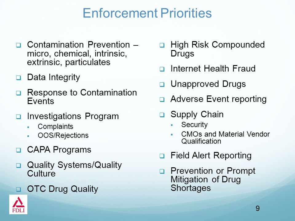 Enforcement Priorities  Contamination Prevention – micro, chemical, intrinsic, extrinsic, particulates  Data Integrity  Response to Contamination Events  Investigations Program  Complaints  OOS/Rejections  CAPA Programs  Quality Systems/Quality Culture  OTC Drug Quality  High Risk Compounded Drugs  Internet Health Fraud  Unapproved Drugs  Adverse Event reporting  Supply Chain  Security  CMOs and Material Vendor Qualification  Field Alert Reporting  Prevention or Prompt Mitigation of Drug Shortages 9