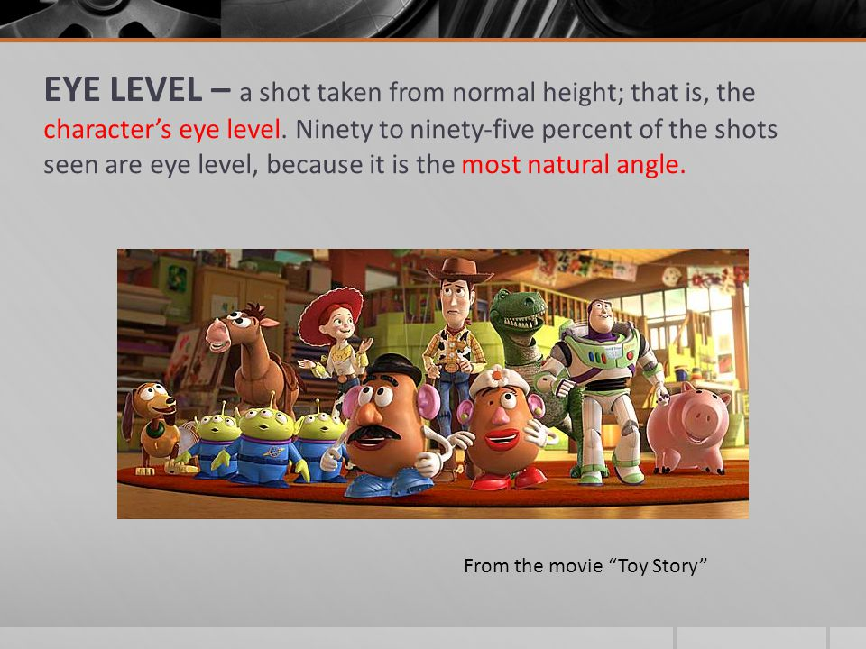 EYE LEVEL – a shot taken from normal height; that is, the character's eye level. Ninety to ninety-five percent of the shots seen are eye level, becaus