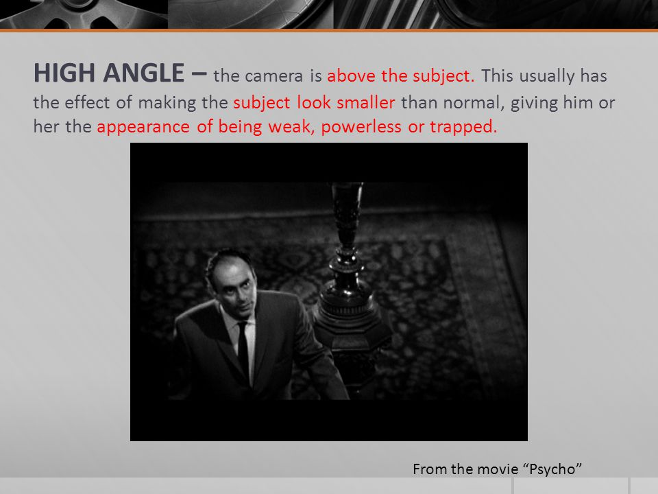 HIGH ANGLE – the camera is above the subject. This usually has the effect of making the subject look smaller than normal, giving him or her the appear