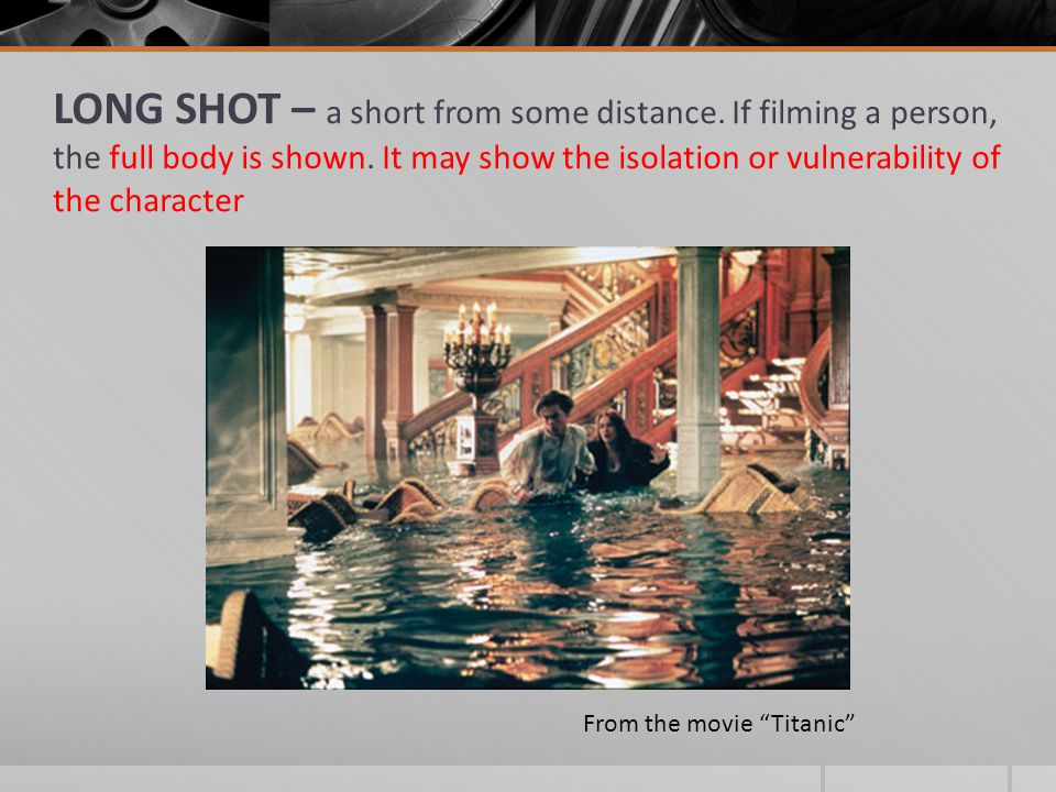 LONG SHOT – a short from some distance. If filming a person, the full body is shown. It may show the isolation or vulnerability of the character From