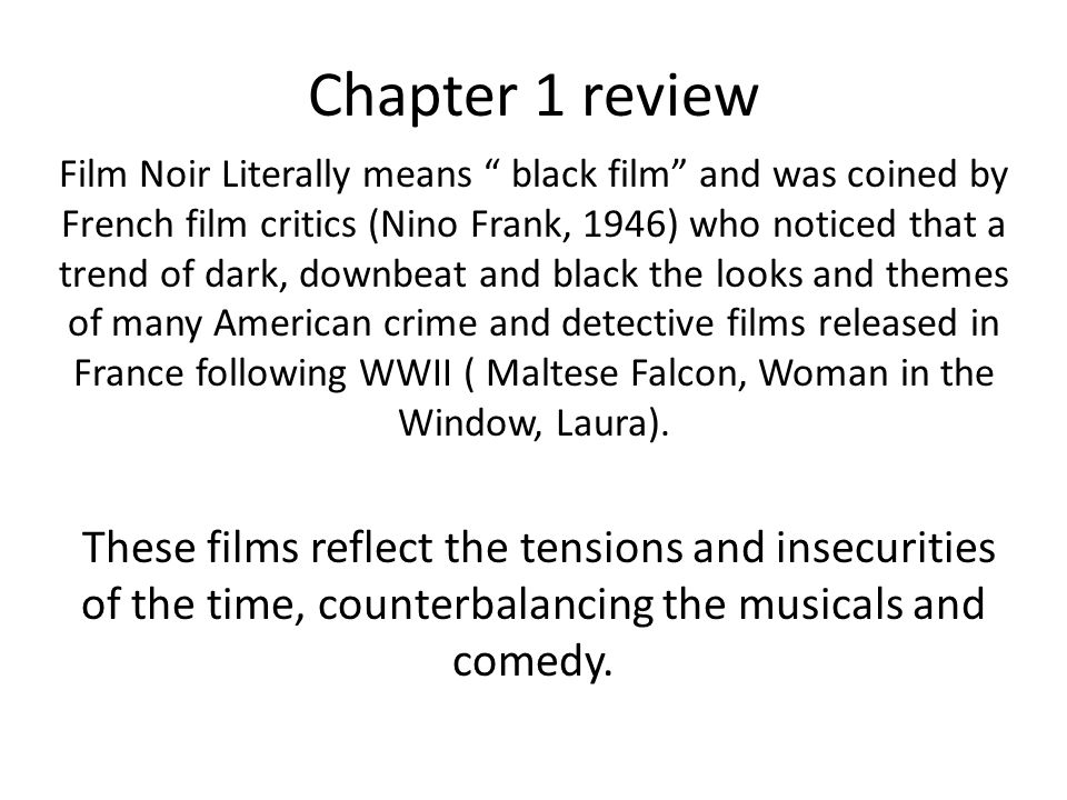 Chapter 1 review Film Noir Literally means black film and was coined by French film critics (Nino Frank, 1946) who noticed that a trend of dark, downbeat and black the looks and themes of many American crime and detective films released in France following WWII ( Maltese Falcon, Woman in the Window, Laura).