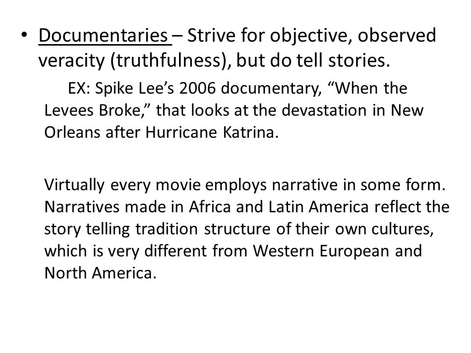 """Documentaries – Strive for objective, observed veracity (truthfulness), but do tell stories. EX: Spike Lee's 2006 documentary, """"When the Levees Broke,"""