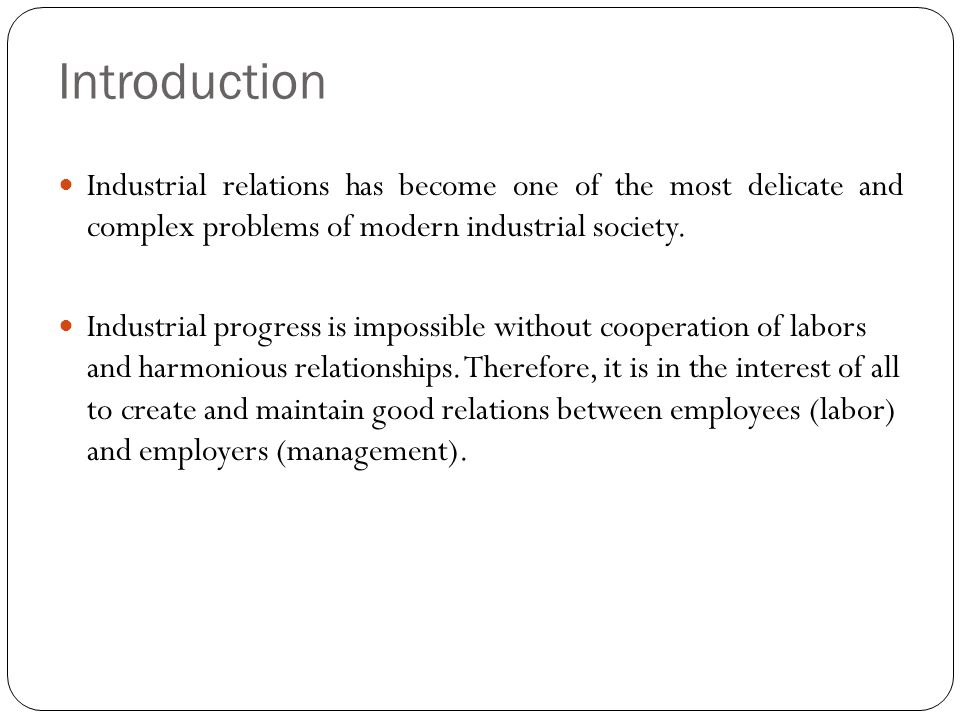 Introduction Industrial relations has become one of the most delicate and complex problems of modern industrial society. Industrial progress is imposs