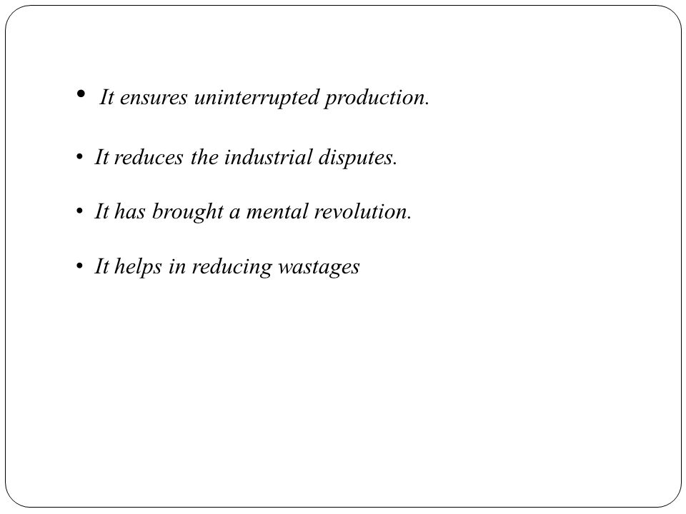 It ensures uninterrupted production. It reduces the industrial disputes. It has brought a mental revolution. It helps in reducing wastages