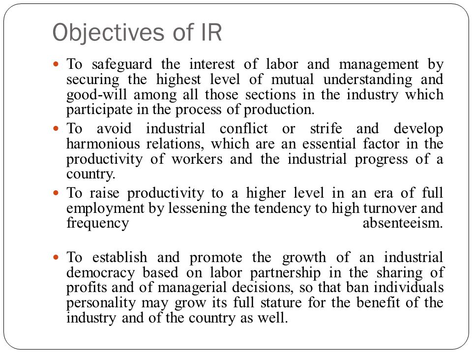 Objectives of IR To safeguard the interest of labor and management by securing the highest level of mutual understanding and good-will among all those