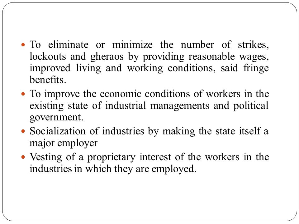 To eliminate or minimize the number of strikes, lockouts and gheraos by providing reasonable wages, improved living and working conditions, said fring
