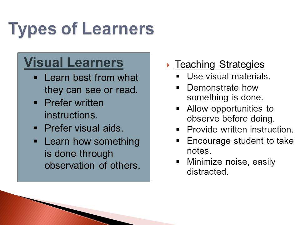 Types of Learners Visual Learners  Learn best from what they can see or read.