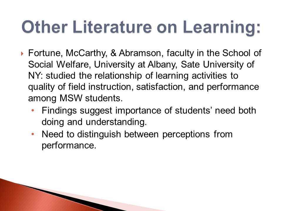  Fortune, McCarthy, & Abramson, faculty in the School of Social Welfare, University at Albany, Sate University of NY: studied the relationship of learning activities to quality of field instruction, satisfaction, and performance among MSW students.
