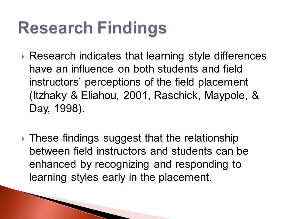  Research indicates that learning style differences have an influence on both students and field instructors' perceptions of the field placement (Itzhaky & Eliahou, 2001, Raschick, Maypole, & Day, 1998).