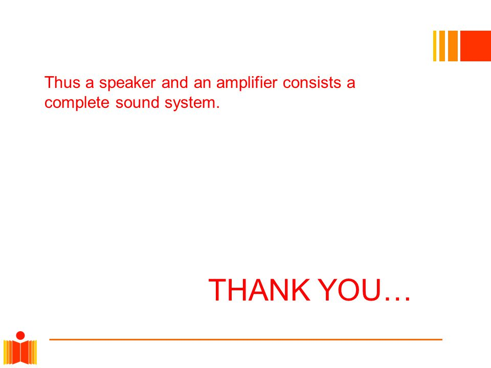 Thus a speaker and an amplifier consists a complete sound system. THANK YOU…