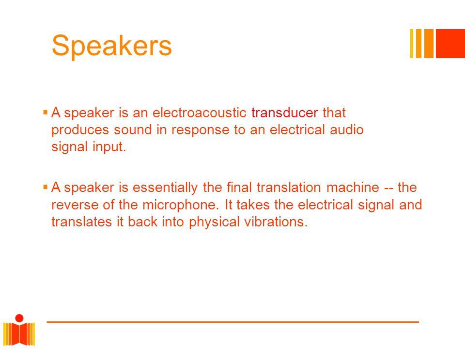 Speakers  A speaker is an electroacoustic transducer that produces sound in response to an electrical audio signal input.