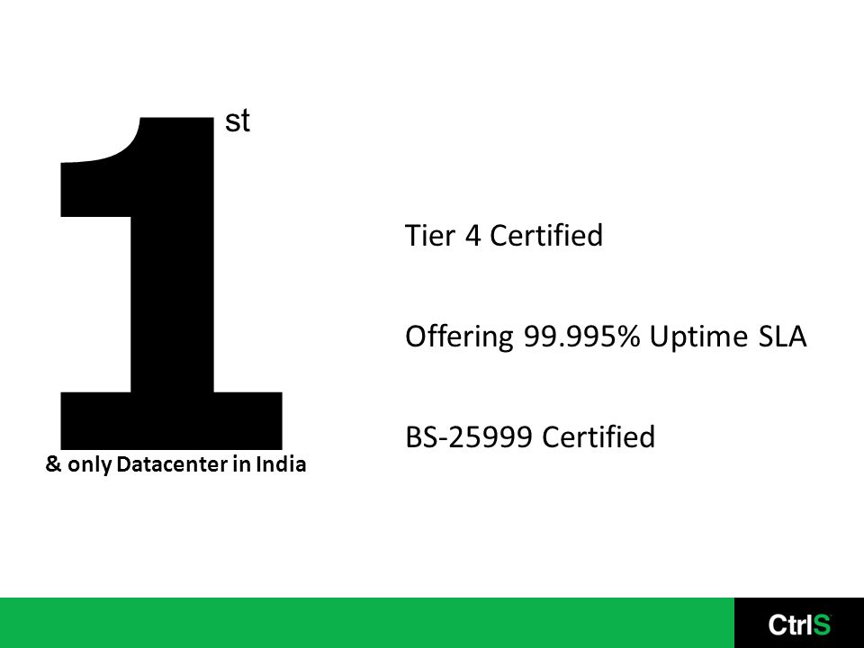 1 st Tier 4 Certified Offering 99.995% Uptime SLA BS-25999 Certified & only Datacenter in India