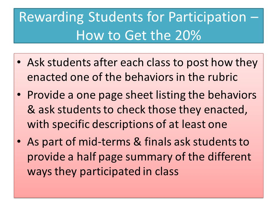 Rewarding Students for Participation – How to Get the 20% Ask students after each class to post how they enacted one of the behaviors in the rubric Provide a one page sheet listing the behaviors & ask students to check those they enacted, with specific descriptions of at least one As part of mid-terms & finals ask students to provide a half page summary of the different ways they participated in class Ask students after each class to post how they enacted one of the behaviors in the rubric Provide a one page sheet listing the behaviors & ask students to check those they enacted, with specific descriptions of at least one As part of mid-terms & finals ask students to provide a half page summary of the different ways they participated in class